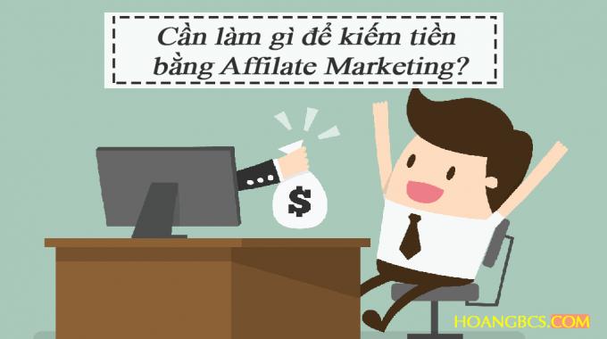 Cần làm gì để kiếm tiền bằng Affilate Marketing?
